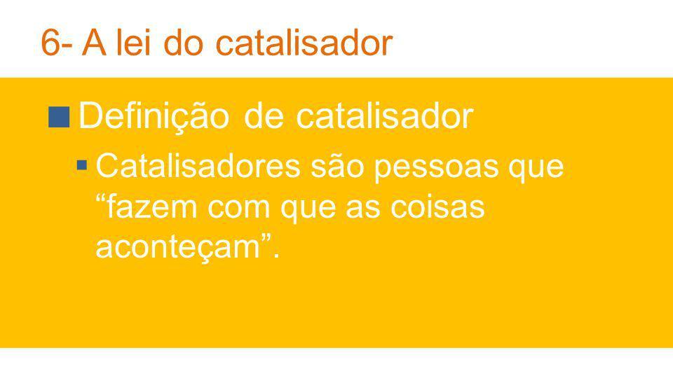 6- A lei do catalisador Definição de catalisador Catalisadores são pessoas que fazem com que as coisas aconteçam.