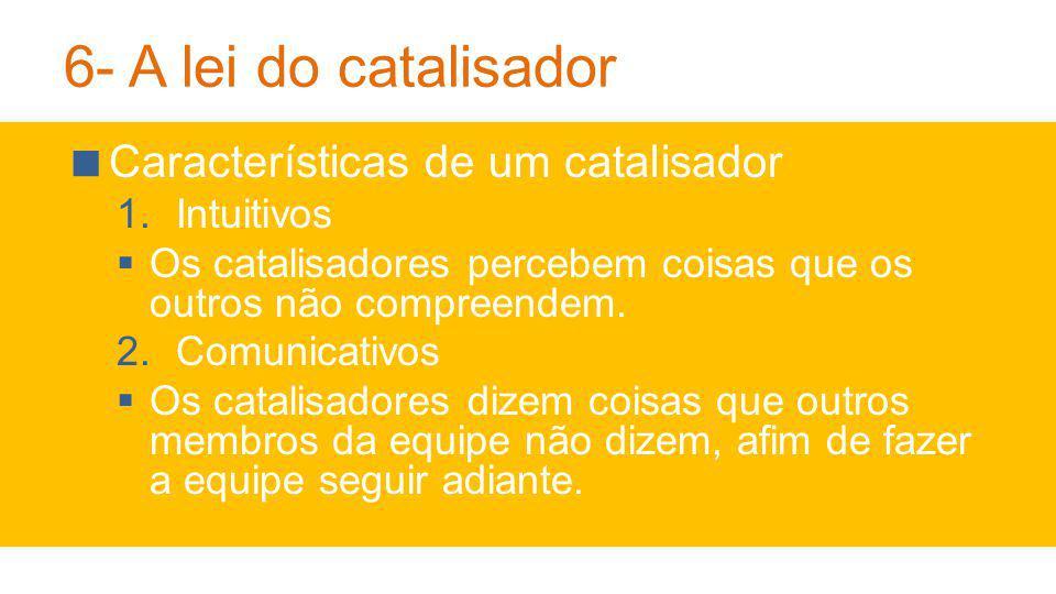 6- A lei do catalisador Características de um catalisador 1.Intuitivos Os catalisadores percebem coisas que os outros não compreendem.