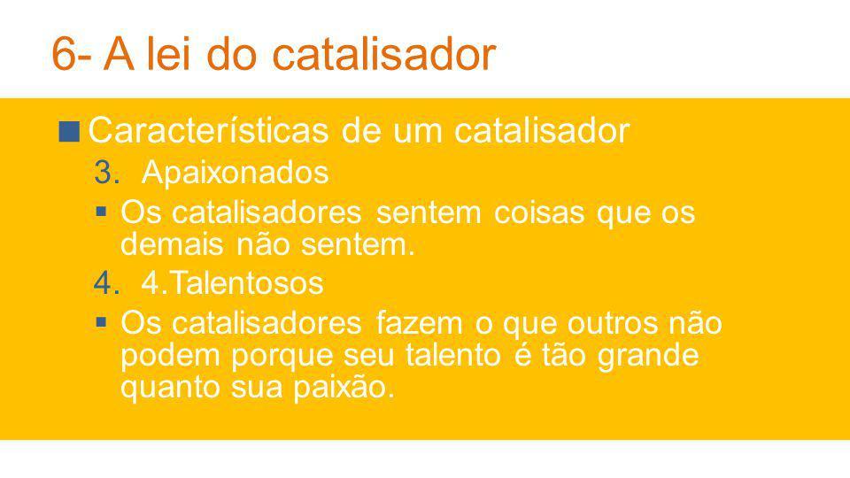 6- A lei do catalisador Características de um catalisador 3.Apaixonados Os catalisadores sentem coisas que os demais não sentem.