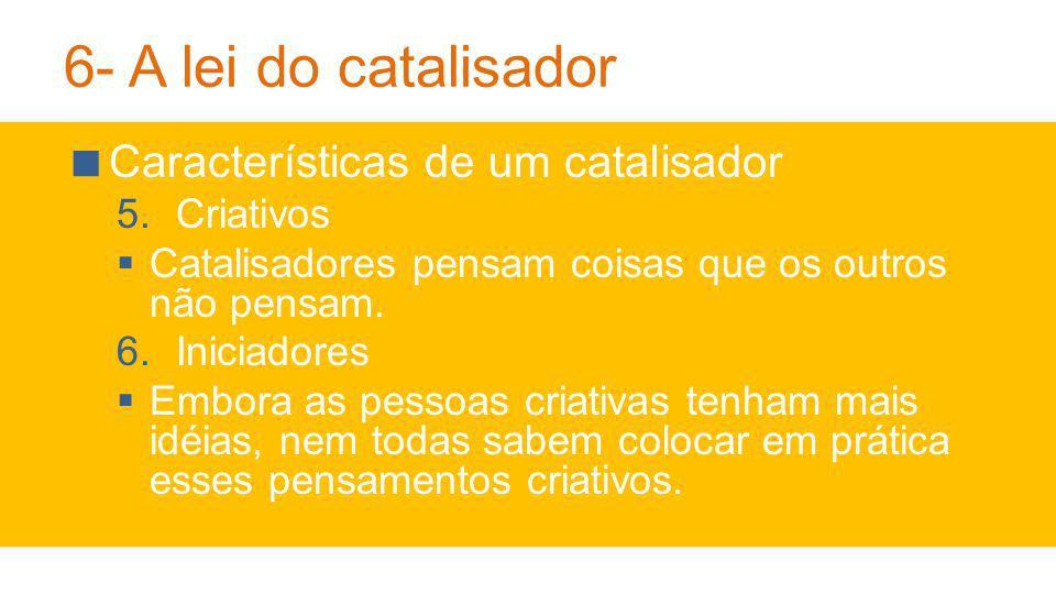 6- A lei do catalisador Características de um catalisador 5.Criativos Catalisadores pensam coisas que os outros não pensam.