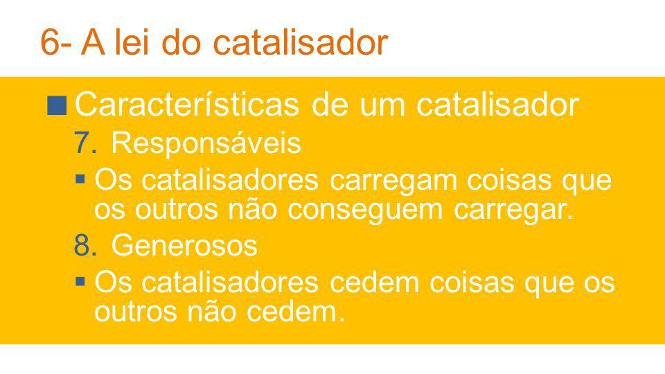 6- A lei do catalisador Características de um catalisador 7.Responsáveis Os catalisadores carregam coisas que os outros não conseguem carregar.