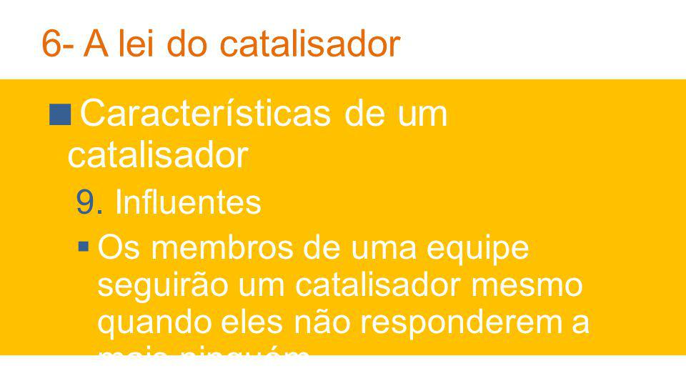 6- A lei do catalisador Características de um catalisador 9.Influentes Os membros de uma equipe seguirão um catalisador mesmo quando eles não responderem a mais ninguém.
