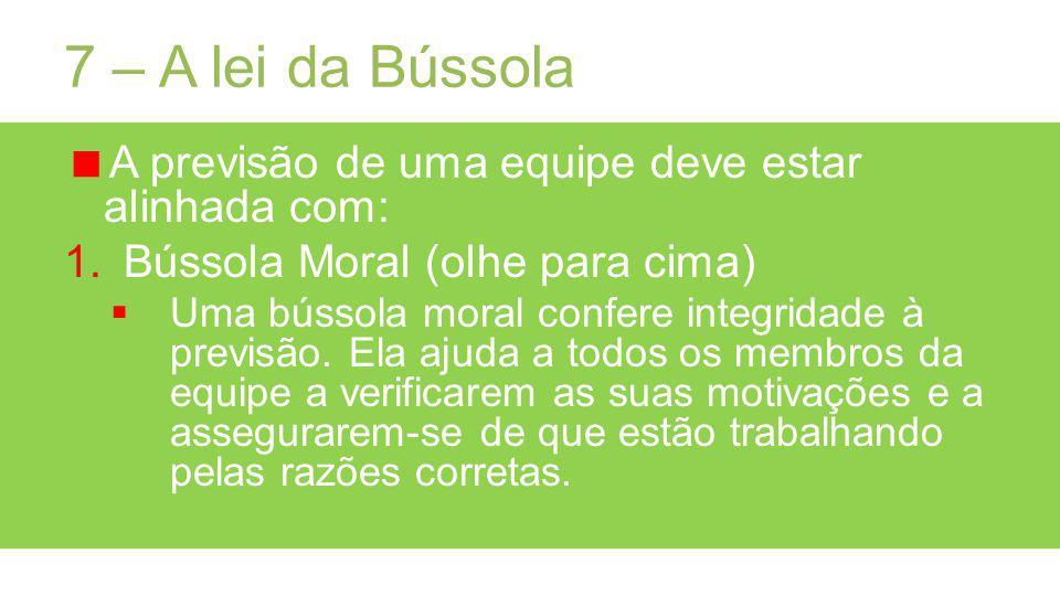 7 – A lei da Bússola A previsão de uma equipe deve estar alinhada com: 1.Bússola Moral (olhe para cima) Uma bússola moral confere integridade à previsão.