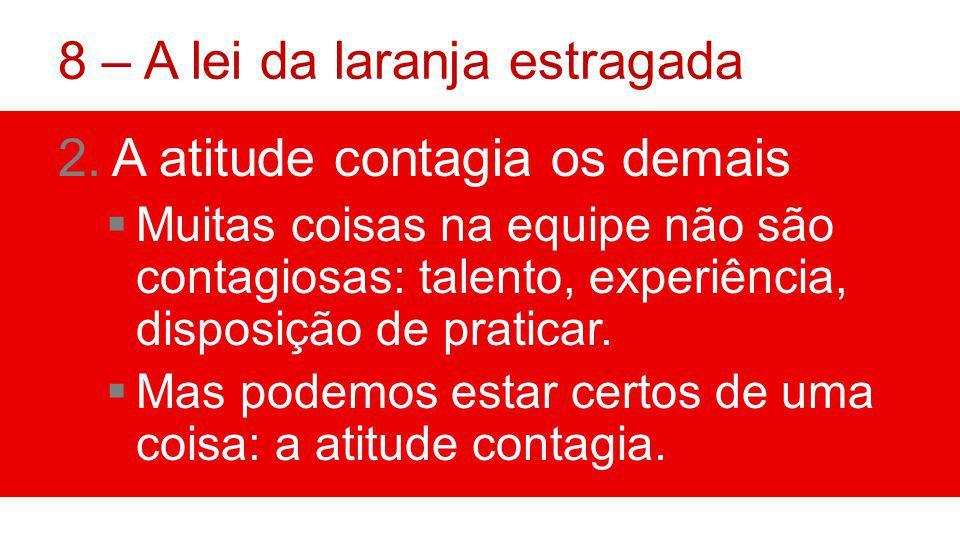 8 – A lei da laranja estragada 2.A atitude contagia os demais Muitas coisas na equipe não são contagiosas: talento, experiência, disposição de praticar.