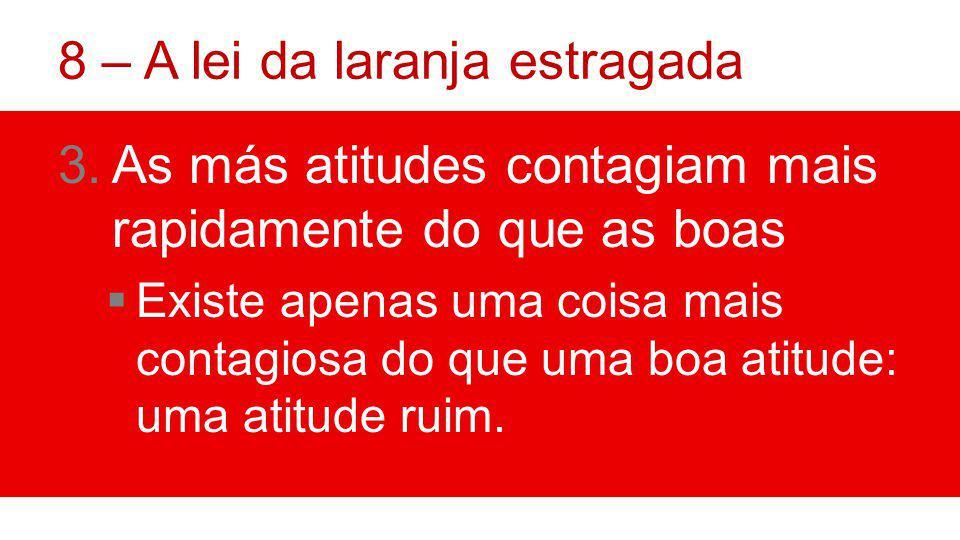 8 – A lei da laranja estragada 3.As más atitudes contagiam mais rapidamente do que as boas Existe apenas uma coisa mais contagiosa do que uma boa atitude: uma atitude ruim.