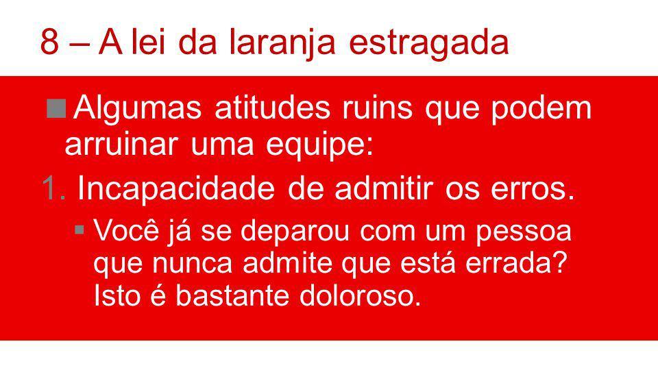 8 – A lei da laranja estragada Algumas atitudes ruins que podem arruinar uma equipe: 1.Incapacidade de admitir os erros.