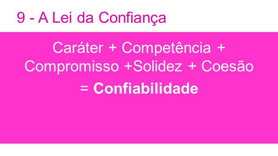 9 - A Lei da Confiança Caráter + Competência + Compromisso +Solidez + Coesão = Confiabilidade