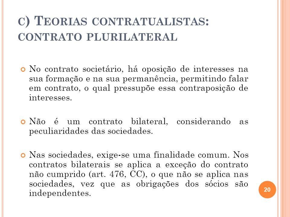 C ) T EORIAS CONTRATUALISTAS : CONTRATO PLURILATERAL No contrato societário, há oposição de interesses na sua formação e na sua permanência, permitind