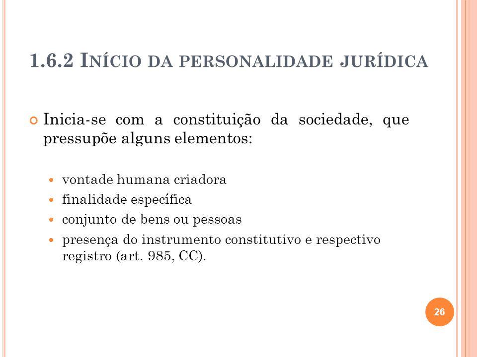 1.6.2 I NÍCIO DA PERSONALIDADE JURÍDICA Inicia-se com a constituição da sociedade, que pressupõe alguns elementos: vontade humana criadora finalidade