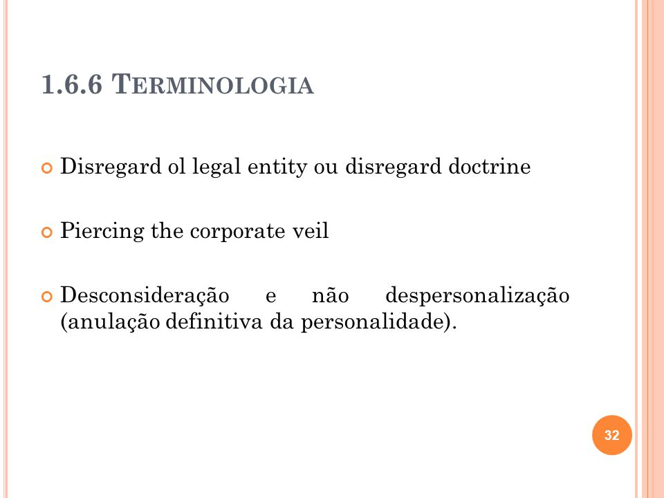 1.6.6 T ERMINOLOGIA Disregard ol legal entity ou disregard doctrine Piercing the corporate veil Desconsideração e não despersonalização (anulação defi