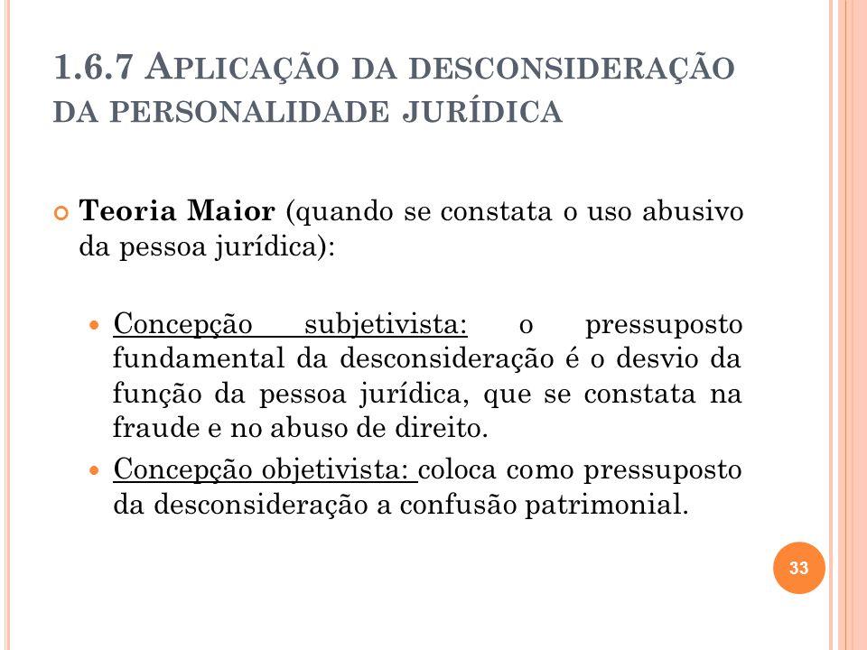 1.6.7 A PLICAÇÃO DA DESCONSIDERAÇÃO DA PERSONALIDADE JURÍDICA Teoria Maior (quando se constata o uso abusivo da pessoa jurídica): Concepção subjetivis