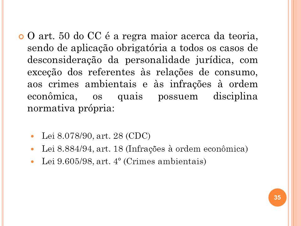 O art. 50 do CC é a regra maior acerca da teoria, sendo de aplicação obrigatória a todos os casos de desconsideração da personalidade jurídica, com ex