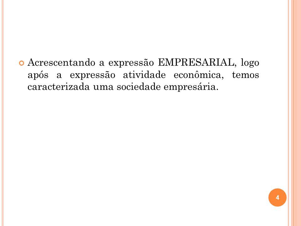 Acrescentando a expressão EMPRESARIAL, logo após a expressão atividade econômica, temos caracterizada uma sociedade empresária. 4
