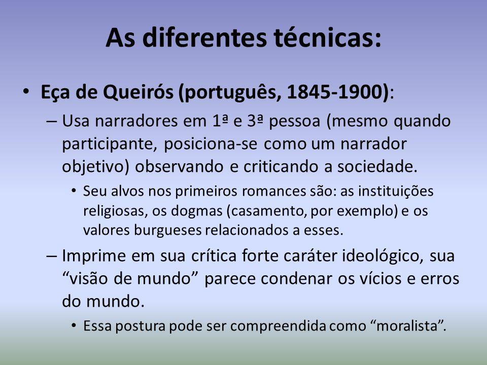 As diferentes técnicas: Eça de Queirós (português, 1845-1900): – Usa narradores em 1ª e 3ª pessoa (mesmo quando participante, posiciona-se como um nar