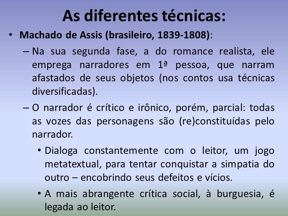 As diferentes técnicas: Machado de Assis (brasileiro, 1839-1808): – Na sua segunda fase, a do romance realista, ele emprega narradores em 1ª pessoa, q