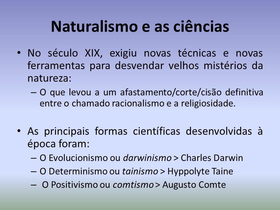 Naturalismo e as ciências No século XIX, exigiu novas técnicas e novas ferramentas para desvendar velhos mistérios da natureza: – O que levou a um afa