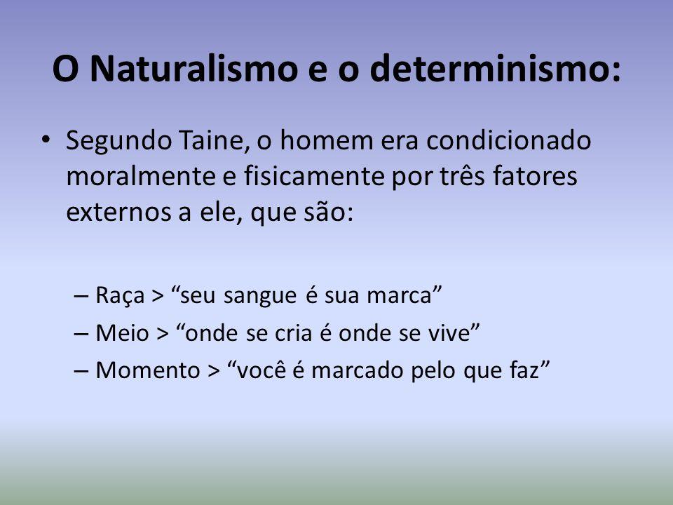 O Naturalismo e o determinismo: Segundo Taine, o homem era condicionado moralmente e fisicamente por três fatores externos a ele, que são: – Raça > se
