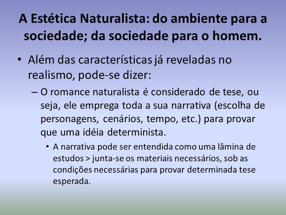 A Estética Naturalista: do ambiente para a sociedade; da sociedade para o homem. Além das características já reveladas no realismo, pode-se dizer: – O