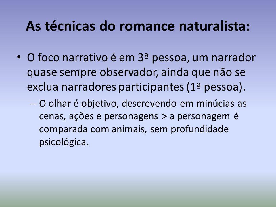 As técnicas do romance naturalista: O foco narrativo é em 3ª pessoa, um narrador quase sempre observador, ainda que não se exclua narradores participa