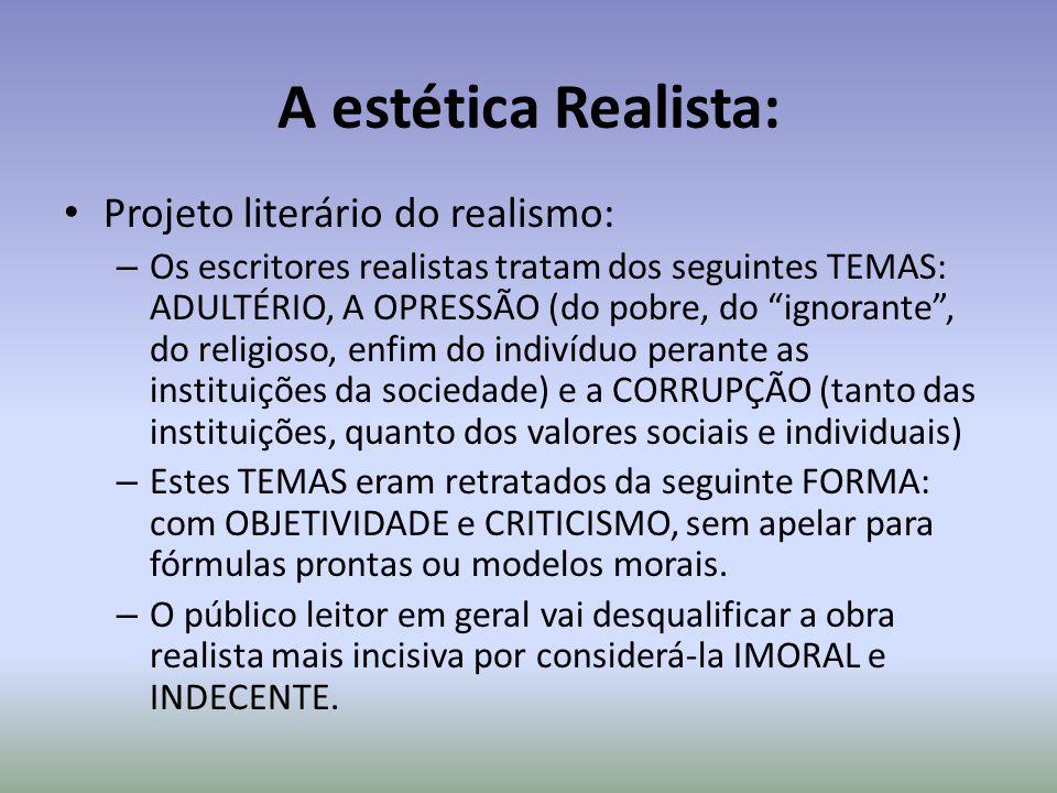A estética Realista: Projeto literário do realismo: – Os escritores realistas tratam dos seguintes TEMAS: ADULTÉRIO, A OPRESSÃO (do pobre, do ignorant