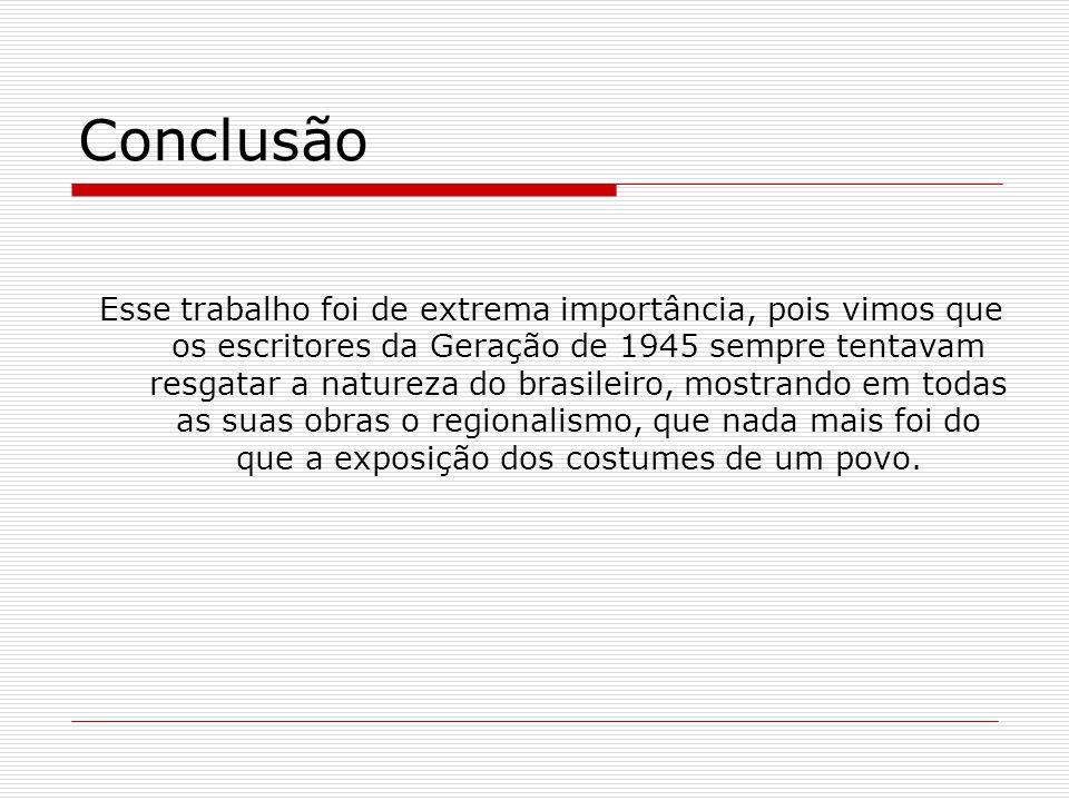 Conclusão Esse trabalho foi de extrema importância, pois vimos que os escritores da Geração de 1945 sempre tentavam resgatar a natureza do brasileiro,