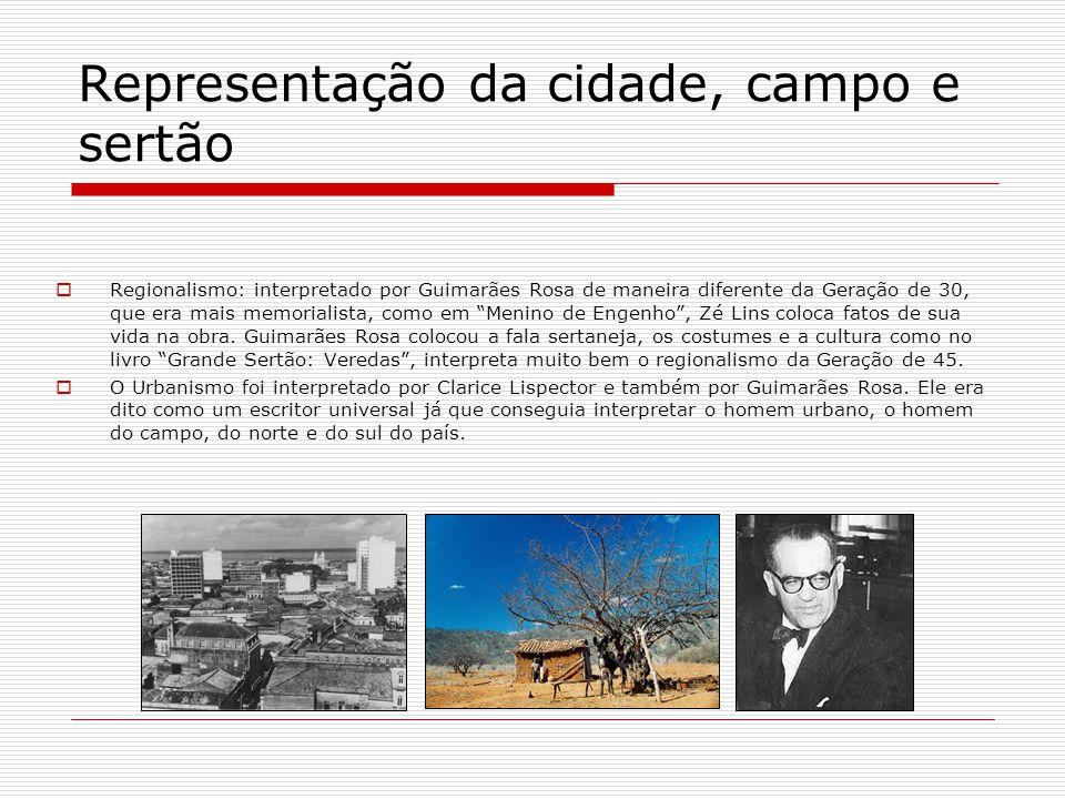 Representação da cidade, campo e sertão Regionalismo: interpretado por Guimarães Rosa de maneira diferente da Geração de 30, que era mais memorialista