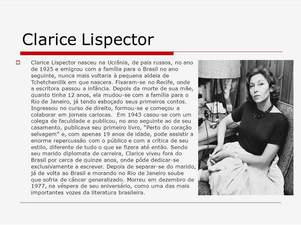 Clarice Lispector Clarice Lispector nasceu na Ucrânia, de pais russos, no ano de 1925 e emigrou com a família para o Brasil no ano seguinte, nunca mai