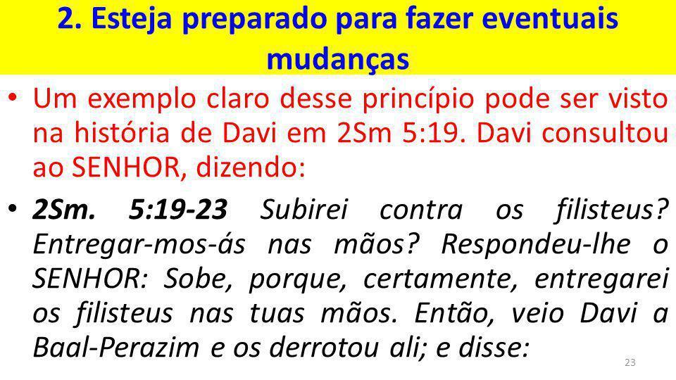 2. Esteja preparado para fazer eventuais mudanças Um exemplo claro desse princípio pode ser visto na história de Davi em 2Sm 5:19. Davi consultou ao S
