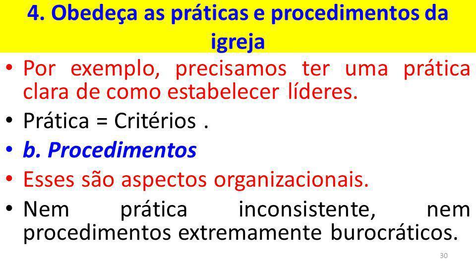 4. Obedeça as práticas e procedimentos da igreja Por exemplo, precisamos ter uma prática clara de como estabelecer líderes. Prática = Critérios. b. Pr
