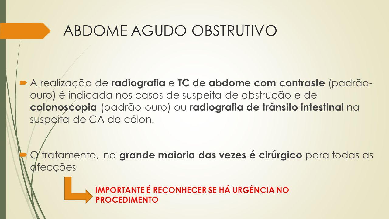ABDOME AGUDO OBSTRUTIVO A realização de radiografia e TC de abdome com contraste (padrão- ouro) é indicada nos casos de suspeita de obstrução e de col