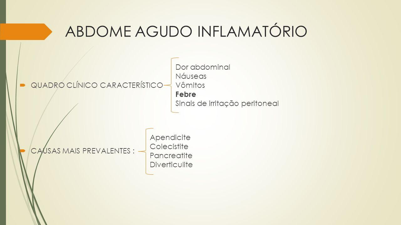 ABDOME AGUDO INFLAMATÓRIO QUADRO CLÍNICO CARACTERÍSTICO CAUSAS MAIS PREVALENTES : Dor abdominal Náuseas Vômitos Febre Sinais de irritação peritoneal A