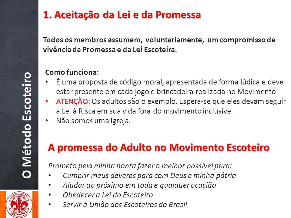 O Método Escoteiro Todos os membros assumem, voluntariamente, um compromisso de vivência da Promessa e da Lei Escoteira. 1. Aceitação da Lei e da Prom