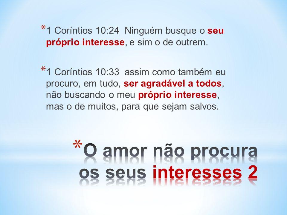 * 1 Coríntios 10:24 Ninguém busque o seu próprio interesse, e sim o de outrem.