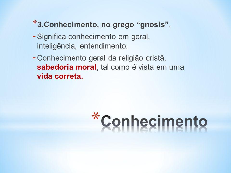 * 3.Conhecimento, no grego gnosis.- Significa conhecimento em geral, inteligência, entendimento.