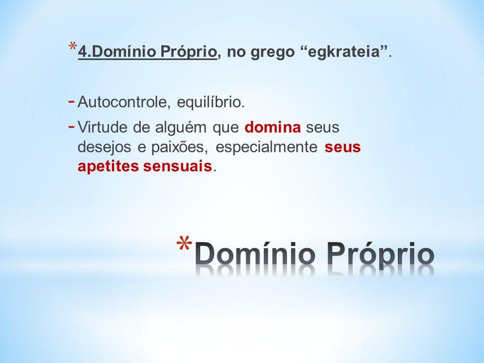 * 4.Domínio Próprio, no grego egkrateia.- Autocontrole, equilíbrio.