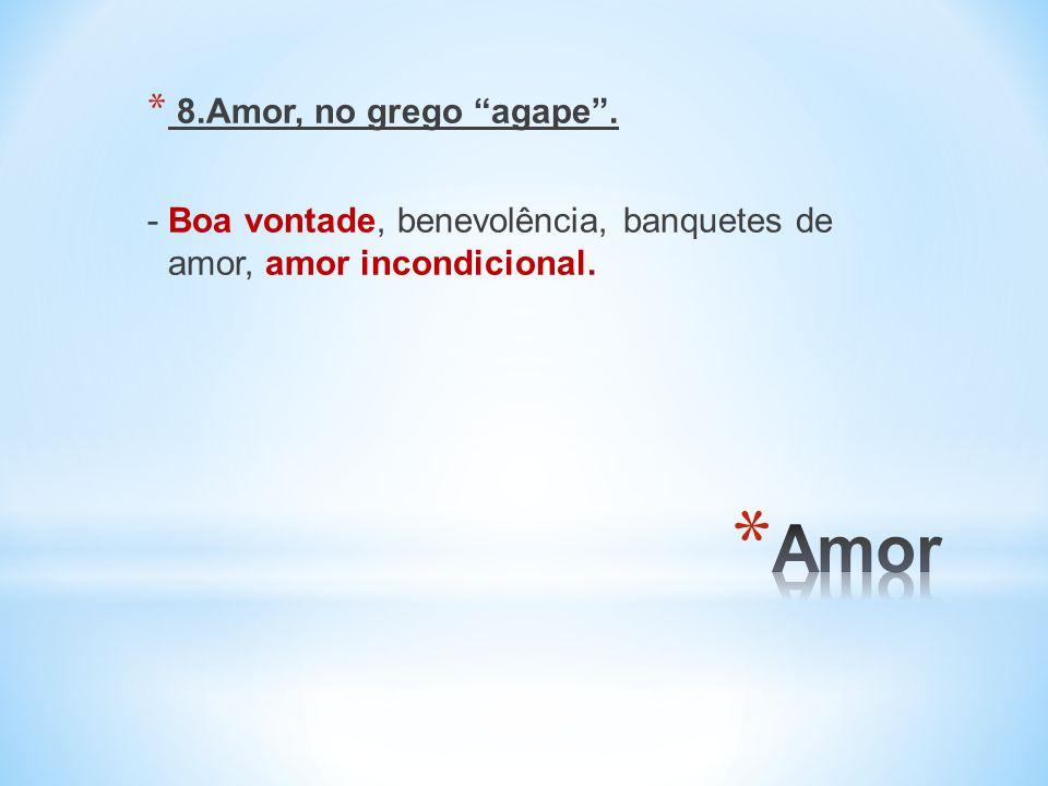 * 8.Amor, no grego agape. - Boa vontade, benevolência, banquetes de amor, amor incondicional.