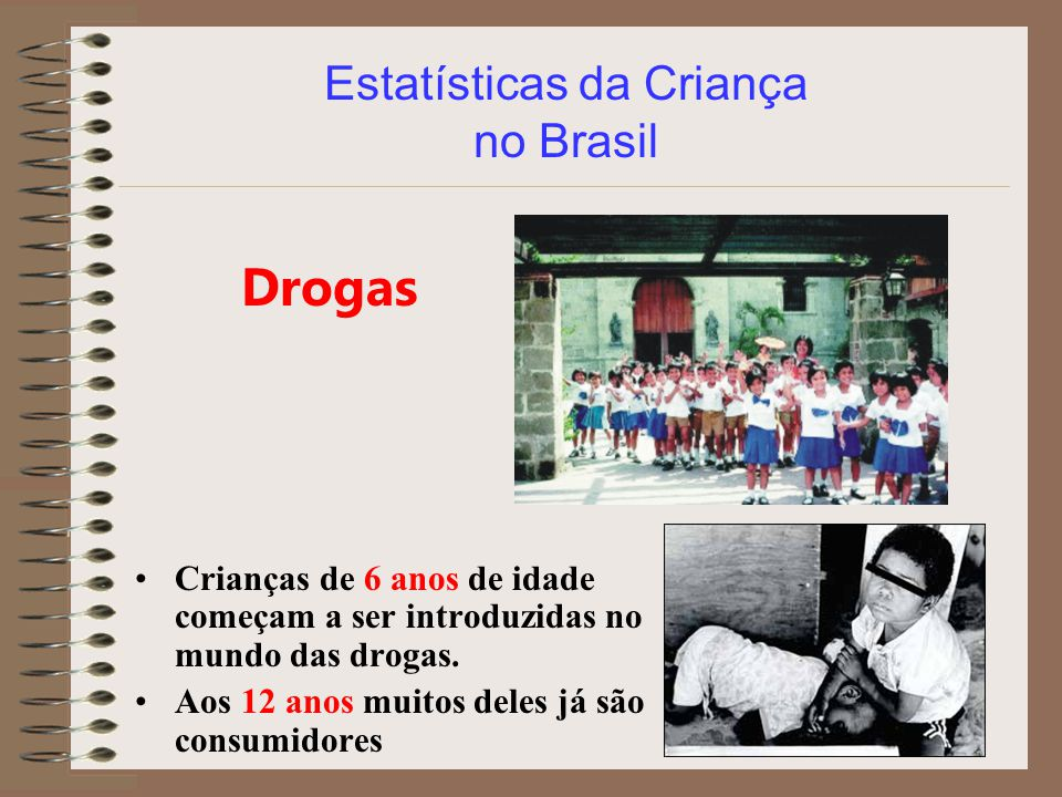 Estatísticas da Criança no Brasil Drogas Crianças de 6 anos de idade começam a ser introduzidas no mundo das drogas. Aos 12 anos muitos deles já são c