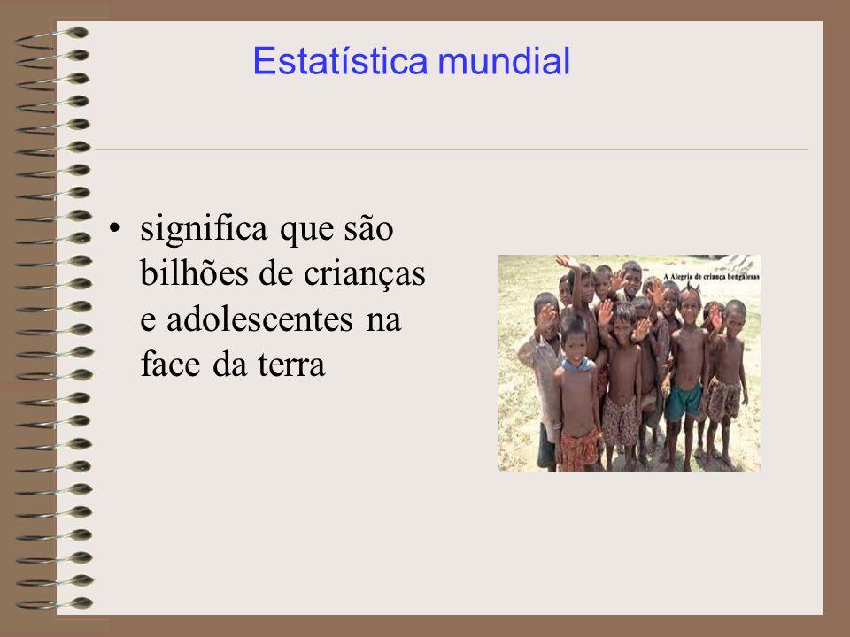 significa que são bilhões de crianças e adolescentes na face da terra Estatística mundial