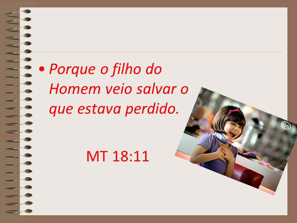 Porque o filho do Homem veio salvar o que estava perdido. MT 18:11