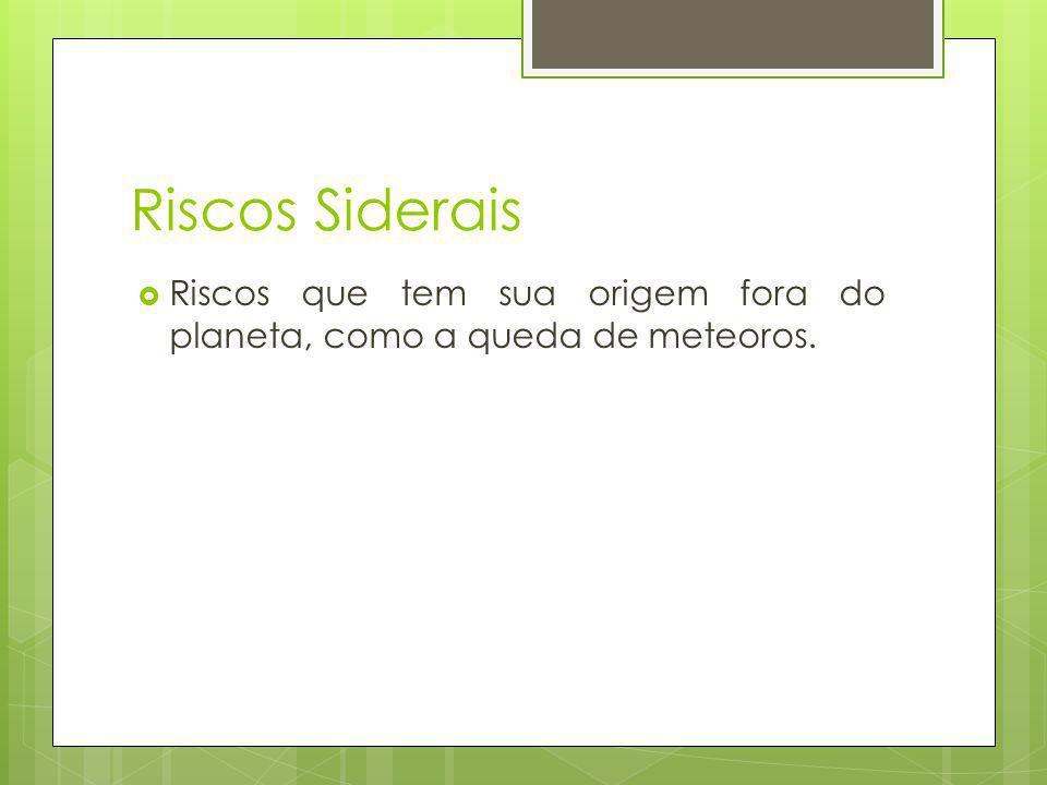 Riscos Siderais Riscos que tem sua origem fora do planeta, como a queda de meteoros.