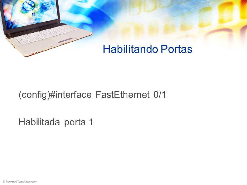 Habilitando Portas (config)#interface FastEthernet 0/1 Habilitada porta 1