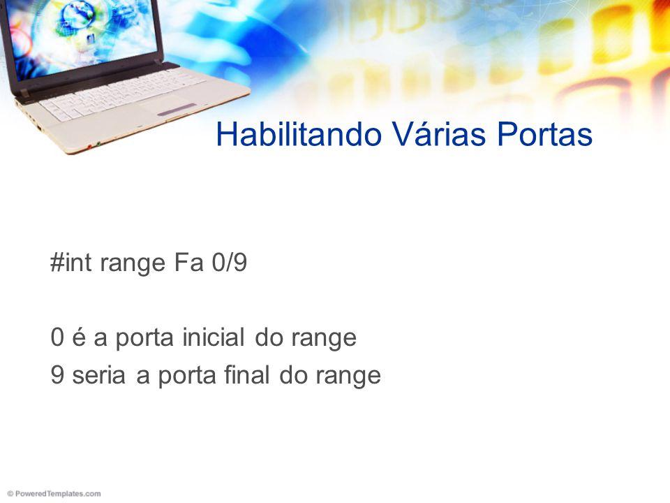 Habilitando Várias Portas #int range Fa 0/9 0 é a porta inicial do range 9 seria a porta final do range