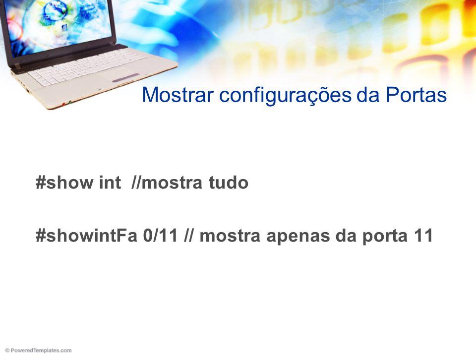 Mostrar configurações da Portas #show int //mostra tudo #showintFa 0/11 // mostra apenas da porta 11
