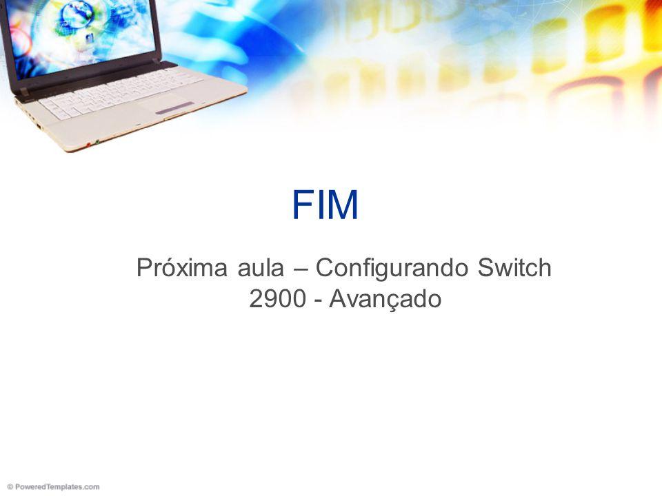 FIM Próxima aula – Configurando Switch 2900 - Avançado
