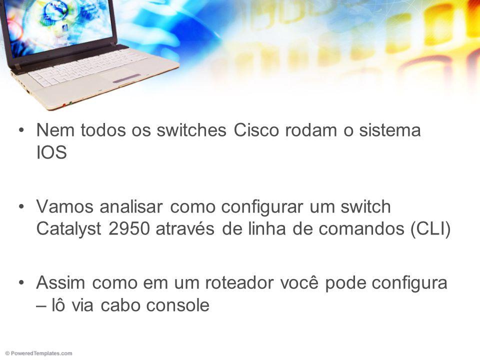 Nem todos os switches Cisco rodam o sistema IOS Vamos analisar como configurar um switch Catalyst 2950 através de linha de comandos (CLI) Assim como e