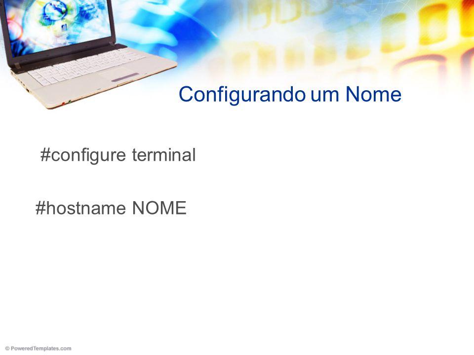 Configurando um Nome #configure terminal #hostname NOME