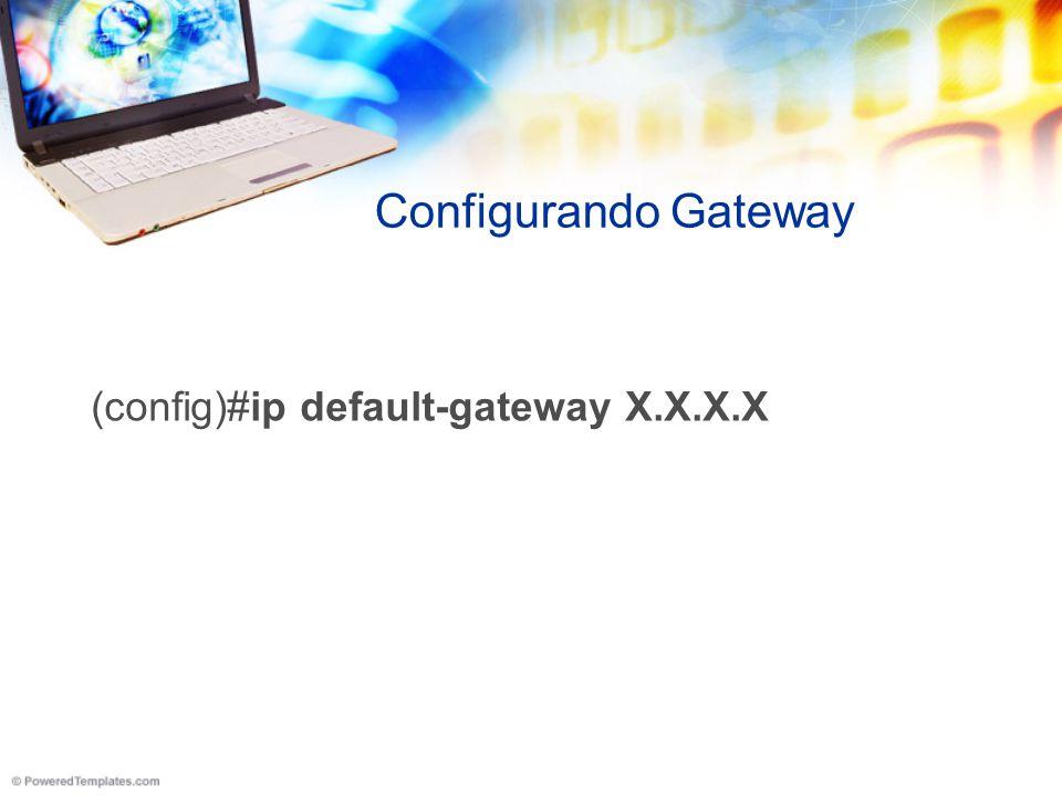 Configurando Gateway (config)#ip default-gateway X.X.X.X