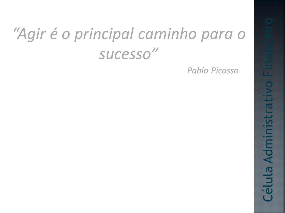 Agir é o principal caminho para o sucesso Pablo Picasso Célula Administrativo Financeiro