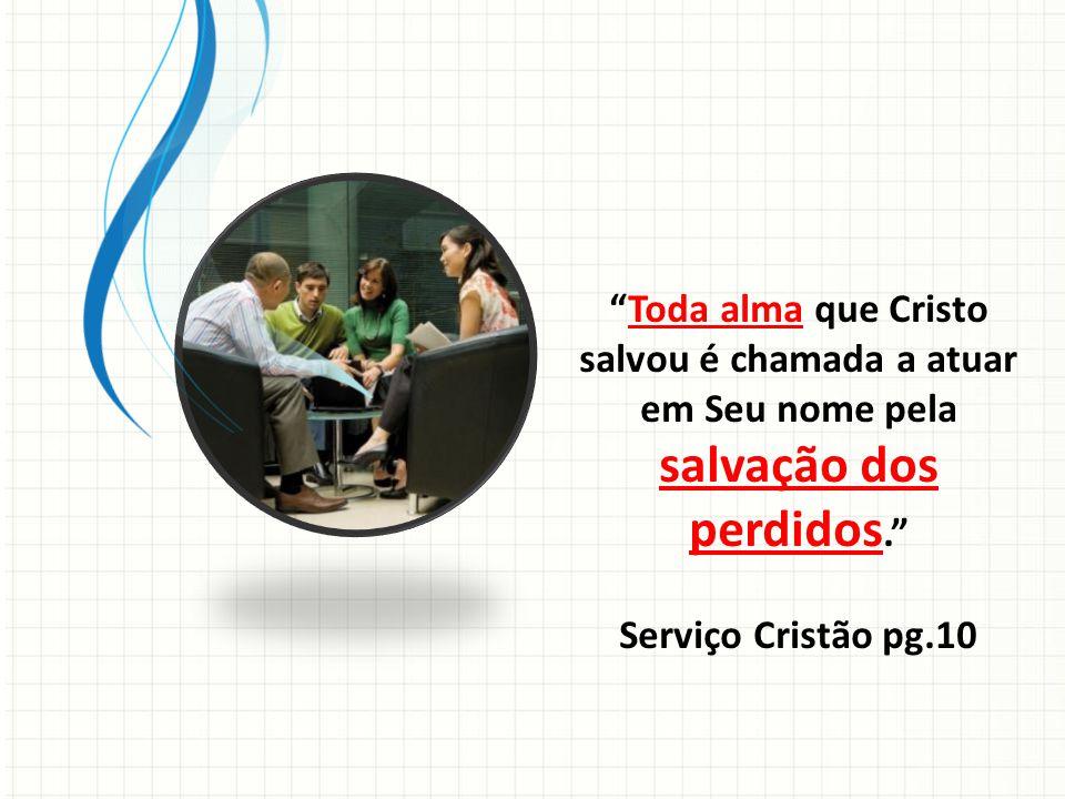 Toda alma que Cristo salvou é chamada a atuar em Seu nome pela salvação dos perdidos. Serviço Cristão pg.10