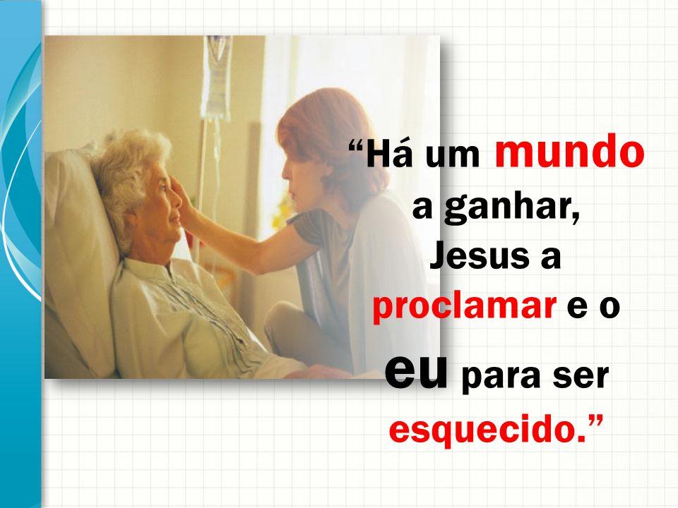 Há um mundo a ganhar, Jesus a proclamar e o eu para ser esquecido.